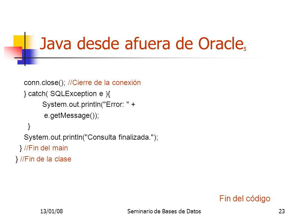 13/01/08Seminario de Bases de Datos23 Java desde afuera de Oracle 5 conn.close(); //Cierre de la conexión } catch( SQLException e ){ System.out.println( Error: + e.getMessage()); } System.out.println( Consulta finalizada. ); } //Fin del main } //Fin de la clase Fin del código