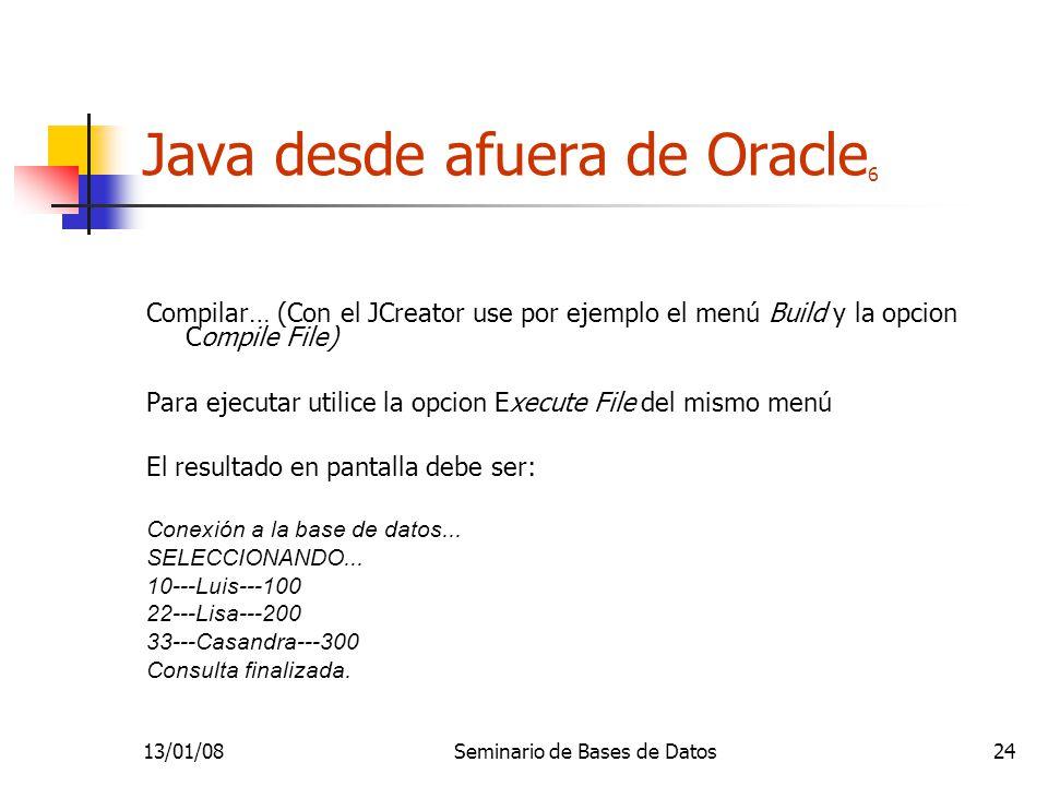 13/01/08Seminario de Bases de Datos24 Java desde afuera de Oracle 6 Compilar… (Con el JCreator use por ejemplo el menú Build y la opcion Compile File) Para ejecutar utilice la opcion Execute File del mismo menú El resultado en pantalla debe ser: Conexión a la base de datos...