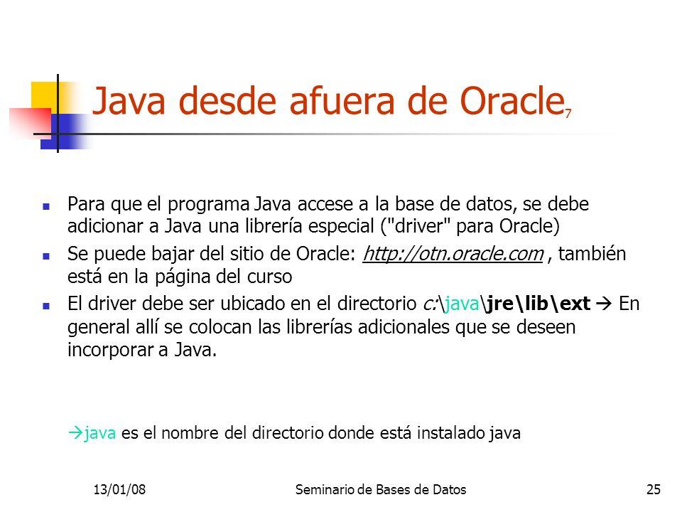 13/01/08Seminario de Bases de Datos25 Java desde afuera de Oracle 7 Para que el programa Java accese a la base de datos, se debe adicionar a Java una librería especial ( driver para Oracle) Se puede bajar del sitio de Oracle: http://otn.oracle.com, también está en la página del curso El driver debe ser ubicado en el directorio c:\java\jre\lib\ext En general allí se colocan las librerías adicionales que se deseen incorporar a Java.