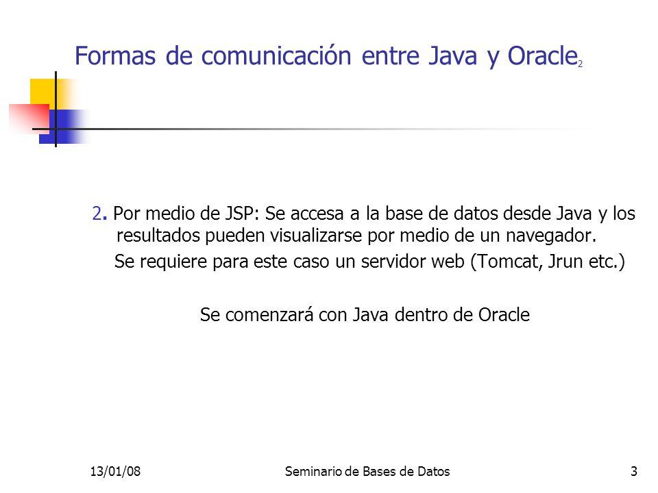 13/01/08Seminario de Bases de Datos14 Java dentro de Oracle 11 INSERT INTO empleado VALUES(10, Luis ,100, 50); INSERT INTO empleado VALUES(22, Lisa , 200, null); INSERT INTO empleado VALUES(33, Casandra , 300, 10); Se crea la función de mapeo (wrapper): CREATE OR REPLACE FUNCTION sal_tot(e emple_type) RETURN NUMBER AS LANGUAGE JAVA NAME Paymaster.wages (oracle.sql.STRUCT) return BigDecimal ; /