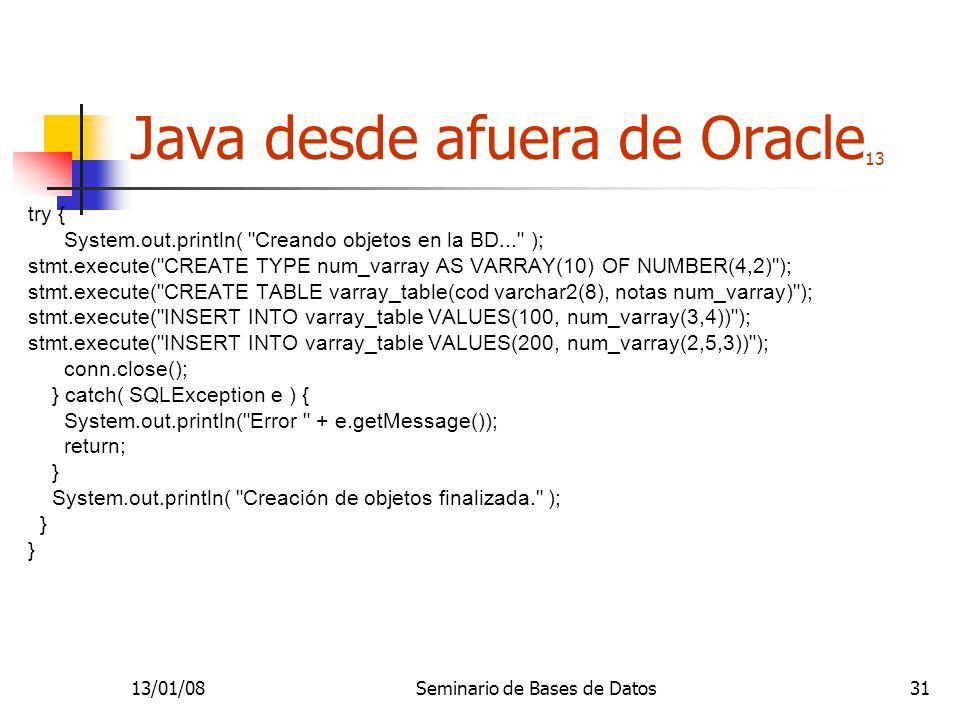 13/01/08Seminario de Bases de Datos31 Java desde afuera de Oracle 13 try { System.out.println( Creando objetos en la BD... ); stmt.execute( CREATE TYPE num_varray AS VARRAY(10) OF NUMBER(4,2) ); stmt.execute( CREATE TABLE varray_table(cod varchar2(8), notas num_varray) ); stmt.execute( INSERT INTO varray_table VALUES(100, num_varray(3,4)) ); stmt.execute( INSERT INTO varray_table VALUES(200, num_varray(2,5,3)) ); conn.close(); } catch( SQLException e ) { System.out.println( Error + e.getMessage()); return; } System.out.println( Creación de objetos finalizada. ); }