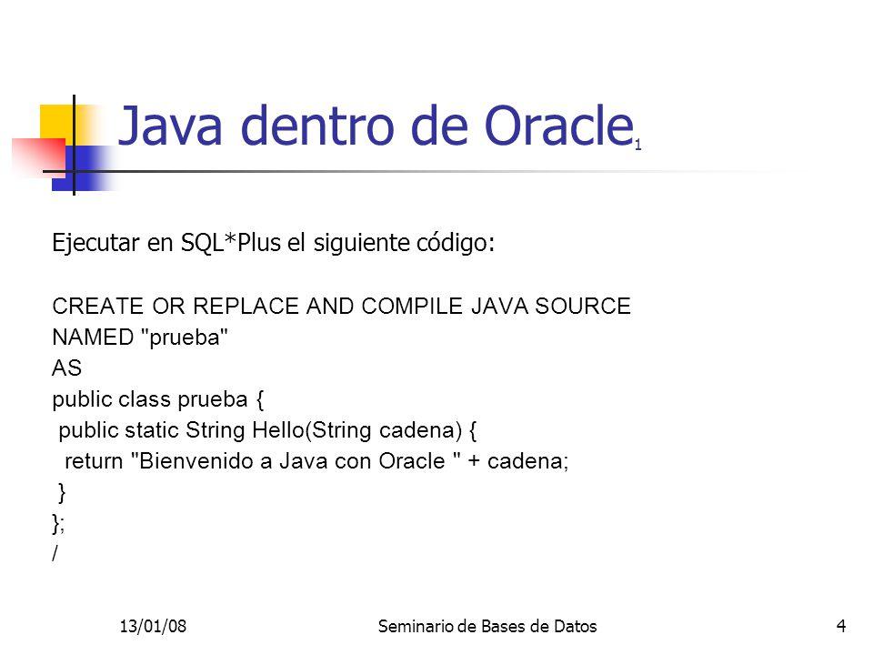 13/01/08Seminario de Bases de Datos15 Java dentro de Oracle 12 Ahora: SELECT El salario total del empleado con cédula || TO_CHAR(codigo) || es: || sal_tot(VALUE(e)) FROM empleado e; ¡Se le está pasando a Java el objeto de Oracle completo!