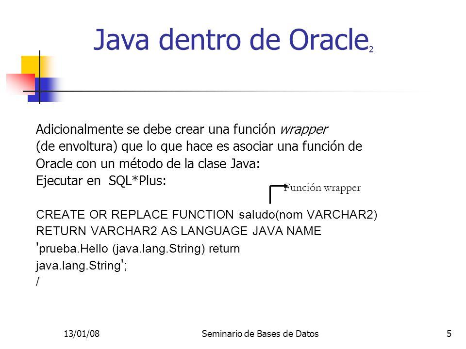 13/01/08Seminario de Bases de Datos5 Adicionalmente se debe crear una función wrapper (de envoltura) que lo que hace es asociar una función de Oracle con un método de la clase Java: Ejecutar en SQL*Plus: CREATE OR REPLACE FUNCTION saludo(nom VARCHAR2) RETURN VARCHAR2 AS LANGUAGE JAVA NAME prueba.Hello (java.lang.String) return java.lang.String ; / Java dentro de Oracle 2 Función wrapper