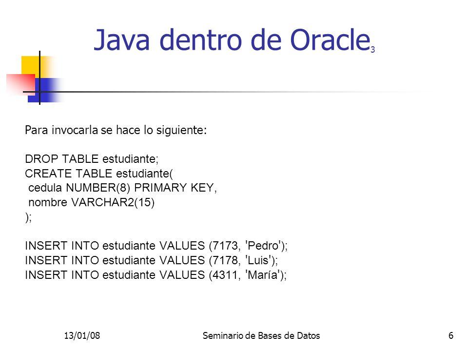 13/01/08Seminario de Bases de Datos6 Para invocarla se hace lo siguiente: DROP TABLE estudiante; CREATE TABLE estudiante( cedula NUMBER(8) PRIMARY KEY, nombre VARCHAR2(15) ); INSERT INTO estudiante VALUES (7173, Pedro ); INSERT INTO estudiante VALUES (7178, Luis ); INSERT INTO estudiante VALUES (4311, María ); Java dentro de Oracle 3