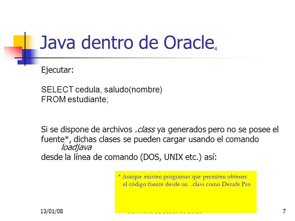 13/01/08Seminario de Bases de Datos7 Java dentro de Oracle 4 Ejecutar: SELECT cedula, saludo(nombre) FROM estudiante; Si se dispone de archivos.class ya generados pero no se posee el fuente*, dichas clases se pueden cargar usando el comando loadjava desde la línea de comando (DOS, UNIX etc.) así: * Aunque existen programas que permiten obtener el código fuente desde un.class como Decafe Pro el código fuente desde un.class como Decafe Pro