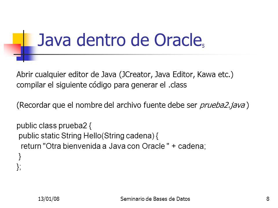 13/01/08Seminario de Bases de Datos9 Java dentro de Oracle 6 Si la compilación es exitosa, se debe generar el archivo prueba2.class,cargarlo a Oracle desde DOS usando el comando: loadjava -user username/password@bd prueba2.class Nota: Antes de ejecutar el comando situarse en el directorio donde está el archivo prueba2.class o darle el camino completo… Nombre de la BD
