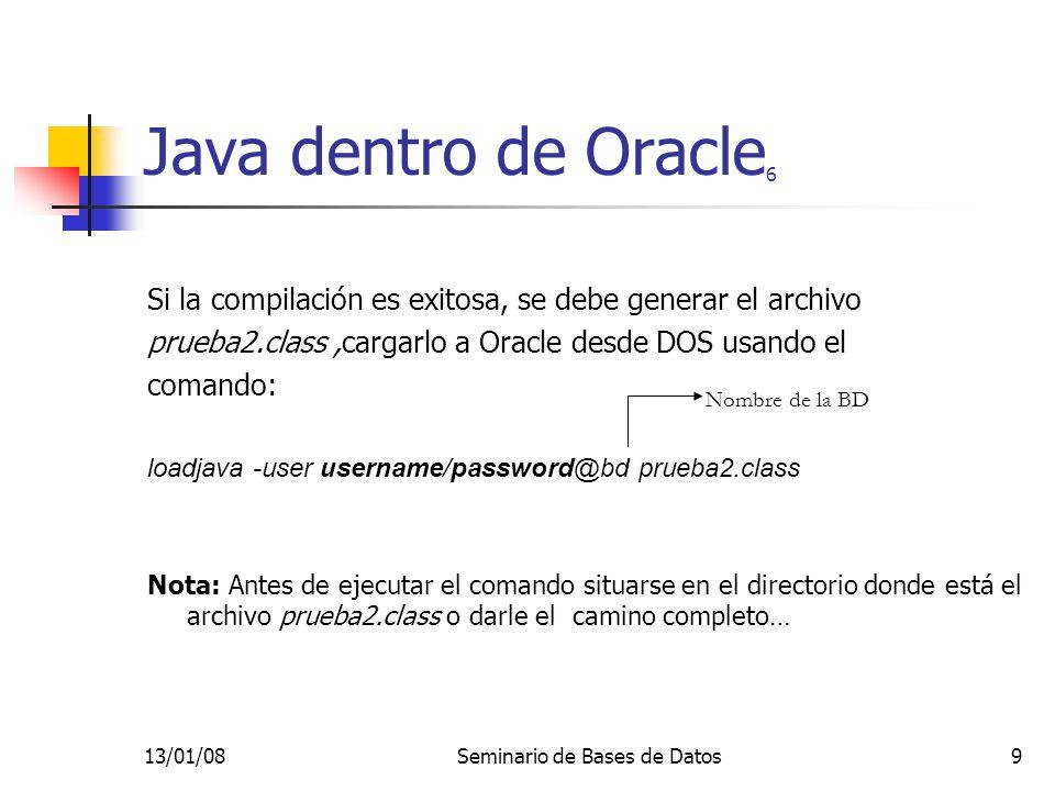 13/01/08Seminario de Bases de Datos10 Java dentro de Oracle 7 Ahora en Oracle:(SQL*Plus) CREATE OR REPLACE FUNCTION saludo2(nom VARCHAR2) RETURN VARCHAR2 AS LANGUAGE JAVA NAME prueba2.Hello (java.lang.String) return java.lang.String ; / SELECT cedula, saludo(nombre), saludo2(nombre) FROM estudiante;