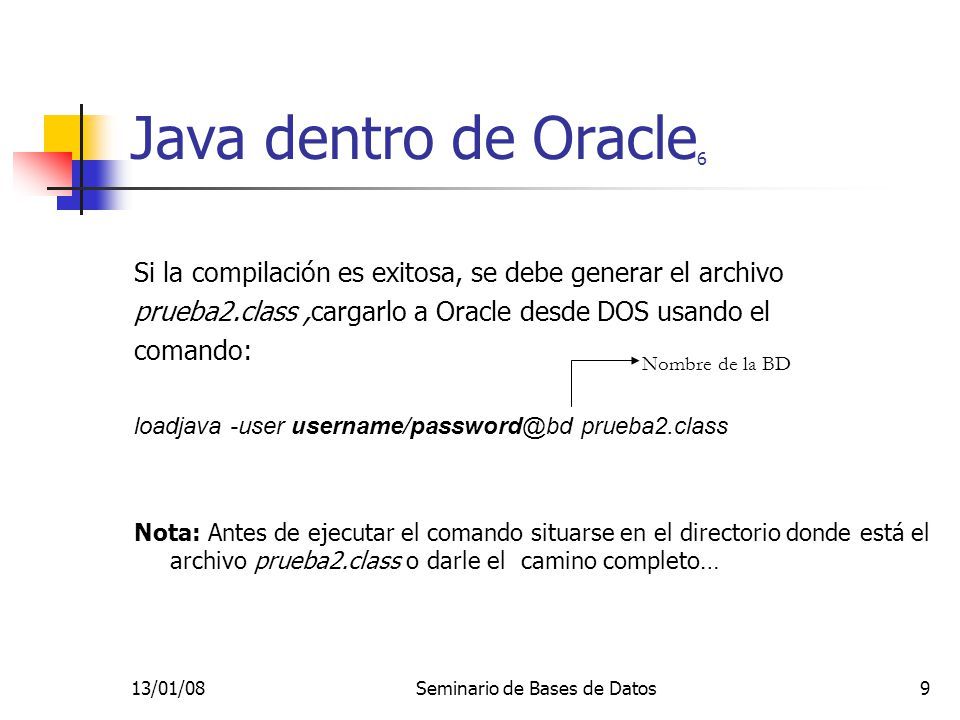 13/01/08Seminario de Bases de Datos30 Java desde afuera de Oracle 12 catch(Exception e ) { System.out.println( No se pudo cargar el driver JDBC ); return; } try { // Se establece la conexión con la base de datos conn = DriverManager.getConnection ( jdbc:oracle:thin:@200.24.8.35:1521:xue , usuario , password ); stmt = conn.createStatement(); } catch( SQLException e ) { System.out.println( No hay conexión con la base de datos. ); return; }