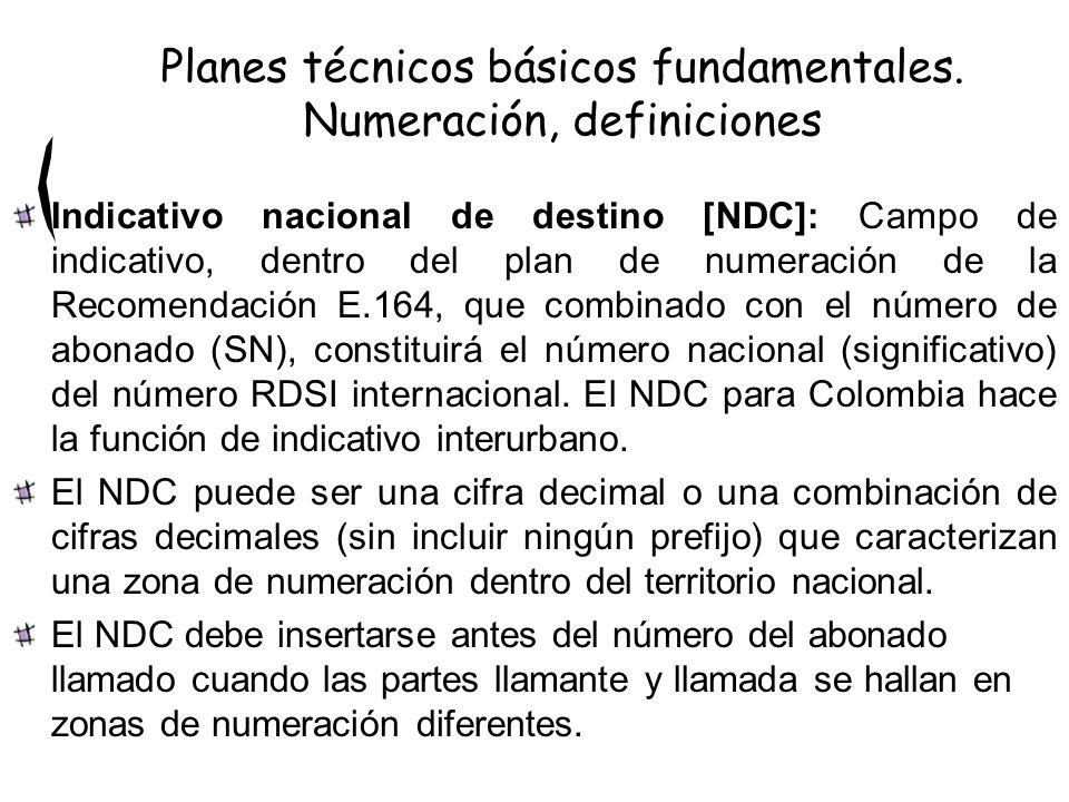 Indicativo nacional de destino [NDC]: Campo de indicativo, dentro del plan de numeración de la Recomendación E.164, que combinado con el número de abonado (SN), constituirá el número nacional (significativo) del número RDSI internacional.