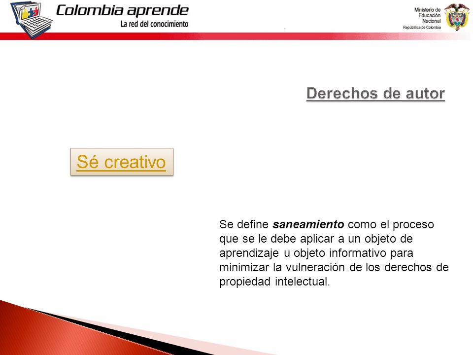 Sé creativo Se define saneamiento como el proceso que se le debe aplicar a un objeto de aprendizaje u objeto informativo para minimizar la vulneración de los derechos de propiedad intelectual.
