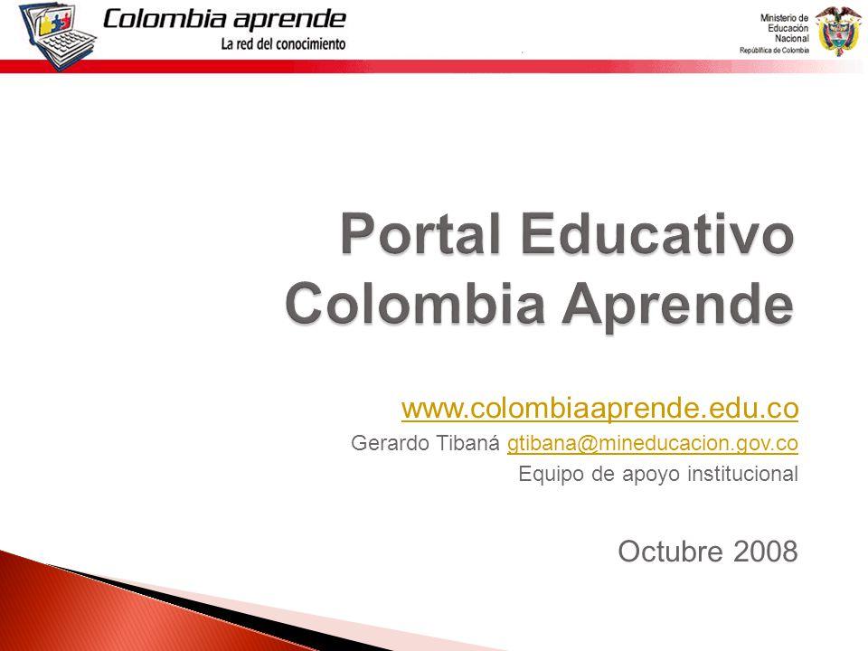 Portal Educativo Colombia Aprende www.colombiaaprende.edu.co Gerardo Tibaná gtibana@mineducacion.gov.cogtibana@mineducacion.gov.co Equipo de apoyo institucional Octubre 2008