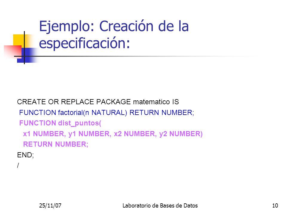 25/11/07Laboratorio de Bases de Datos10 Ejemplo: Creación de la especificación: CREATE OR REPLACE PACKAGE matematico IS FUNCTION factorial(n NATURAL)