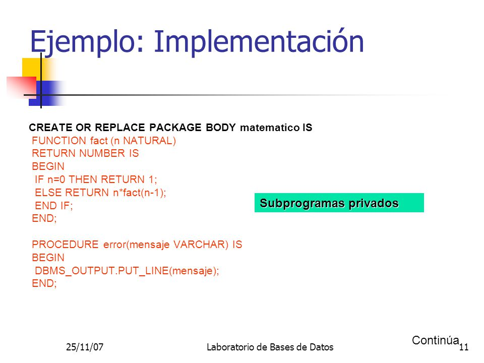 25/11/07Laboratorio de Bases de Datos11 Ejemplo: Implementación CREATE OR REPLACE PACKAGE BODY matematico IS FUNCTION fact (n NATURAL) RETURN NUMBER IS BEGIN IF n=0 THEN RETURN 1; ELSE RETURN n*fact(n-1); END IF; END; PROCEDURE error(mensaje VARCHAR) IS BEGIN DBMS_OUTPUT.PUT_LINE(mensaje); END; Continúa Subprogramas privados