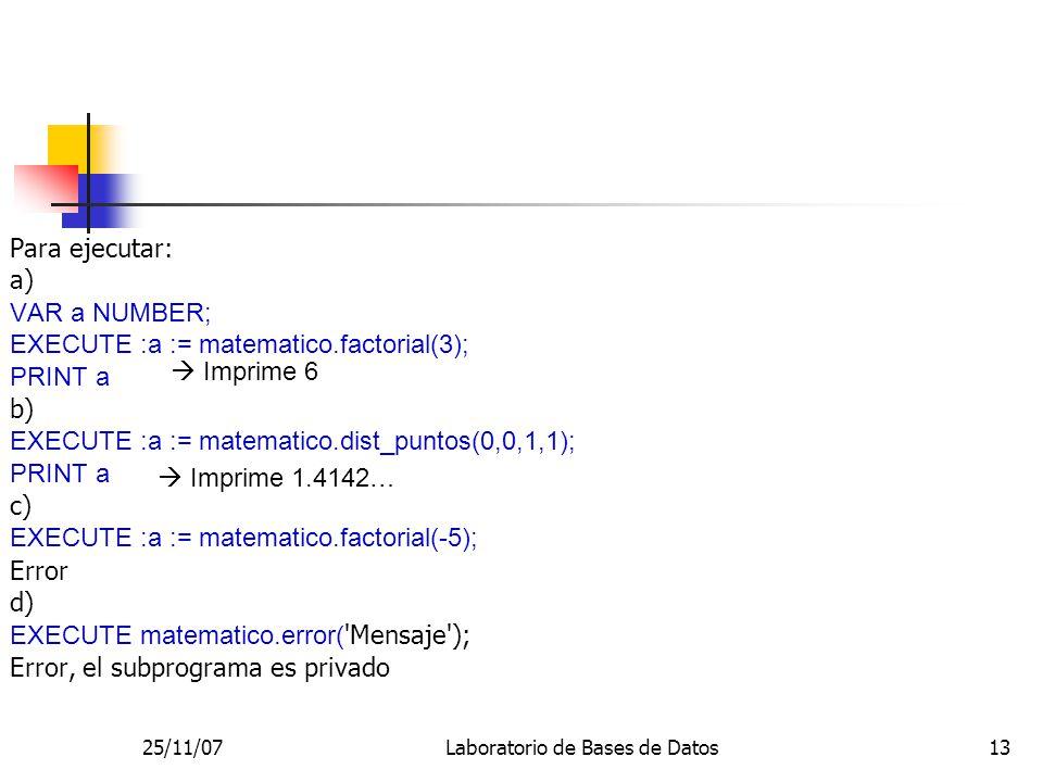 25/11/07Laboratorio de Bases de Datos13 Para ejecutar: a) VAR a NUMBER; EXECUTE :a := matematico.factorial(3); PRINT a b) EXECUTE :a := matematico.dist_puntos(0,0,1,1); PRINT a c) EXECUTE :a := matematico.factorial(-5); Error d) EXECUTE matematico.error( Mensaje ); Error, el subprograma es privado Imprime 6 Imprime 1.4142…