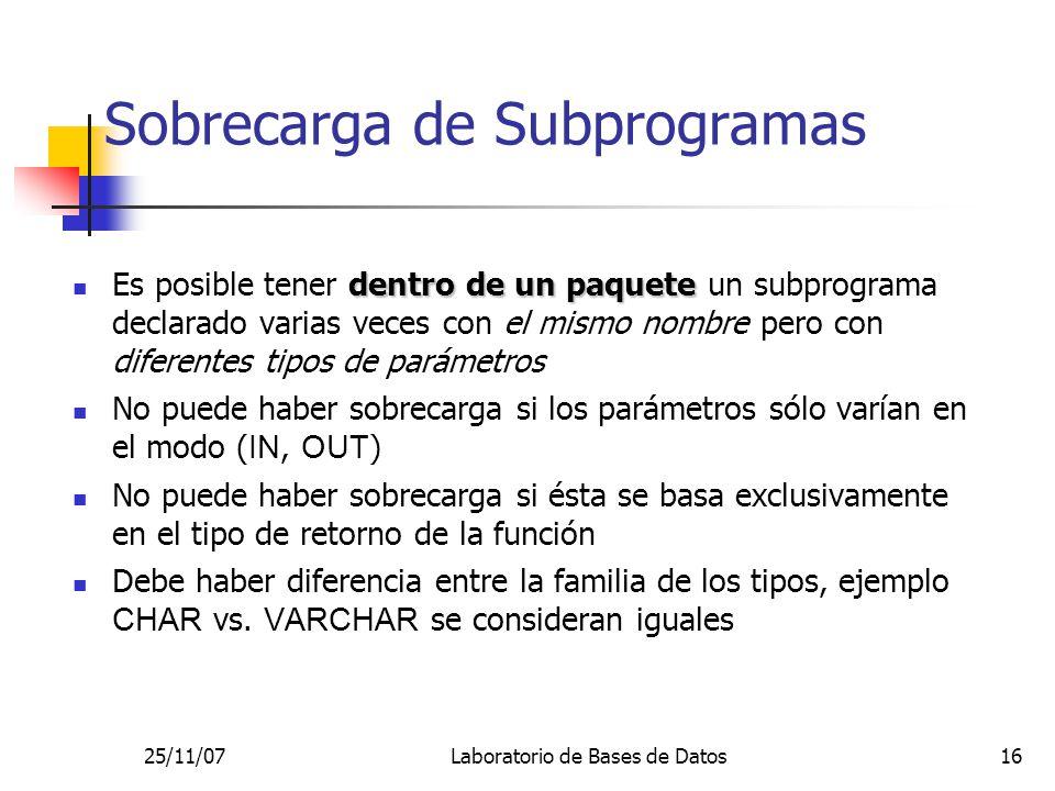 25/11/07Laboratorio de Bases de Datos16 Sobrecarga de Subprogramas dentro de un paquete Es posible tener dentro de un paquete un subprograma declarado varias veces con el mismo nombre pero con diferentes tipos de parámetros No puede haber sobrecarga si los parámetros sólo varían en el modo ( IN, OUT ) No puede haber sobrecarga si ésta se basa exclusivamente en el tipo de retorno de la función Debe haber diferencia entre la familia de los tipos, ejemplo CHAR vs.
