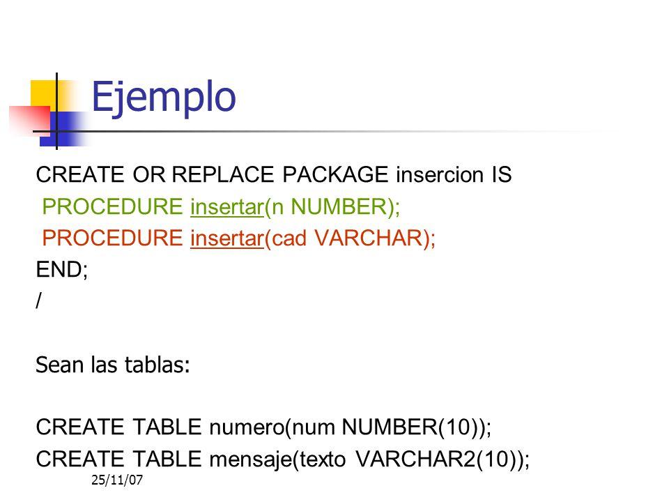 25/11/07 Ejemplo CREATE OR REPLACE PACKAGE insercion IS PROCEDURE insertar(n NUMBER); PROCEDURE insertar(cad VARCHAR); END; / Sean las tablas: CREATE