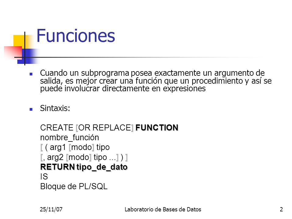 25/11/07Laboratorio de Bases de Datos3 Ejemplo CREATE OR REPLACE FUNCTION area_circulo (radio IN NUMBER) RETURN NUMBER IS pi CONSTANT NUMBER(5,4) := 3.1416; BEGIN RETURN ( radio * radio * pi ); END; / Invocación en SQL*Plus: VAR a NUMBER; EXECUTE :a := area_circulo(3); PRINT a;