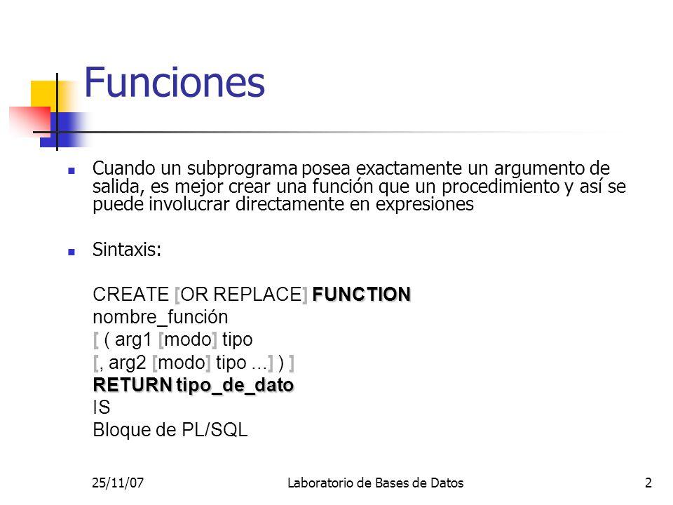 25/11/07Laboratorio de Bases de Datos2 Funciones Cuando un subprograma posea exactamente un argumento de salida, es mejor crear una función que un procedimiento y así se puede involucrar directamente en expresiones Sintaxis: FUNCTION CREATE [OR REPLACE] FUNCTION nombre_función [ ( arg1 [modo] tipo [, arg2 [modo] tipo...] ) ] RETURN tipo_de_dato IS Bloque de PL/SQL