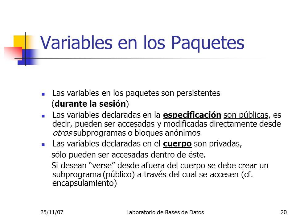 25/11/07Laboratorio de Bases de Datos20 Variables en los Paquetes Las variables en los paquetes son persistentes (durante la sesión) Las variables declaradas en la especificación son públicas, es decir, pueden ser accesadas y modificadas directamente desde otros subprogramas o bloques anónimos Las variables declaradas en el cuerpo son privadas, sólo pueden ser accesadas dentro de éste.
