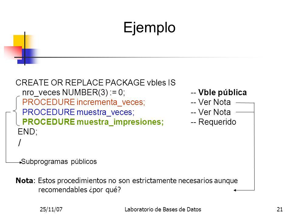 25/11/07Laboratorio de Bases de Datos21 CREATE OR REPLACE PACKAGE vbles IS nro_veces NUMBER(3) := 0; -- Vble pública PROCEDURE incrementa_veces; -- Ver Nota PROCEDURE muestra_veces; -- Ver Nota PROCEDURE muestra_impresiones; -- Requerido END; / Nota: Estos procedimientos no son estrictamente necesarios aunque recomendables ¿por qué.