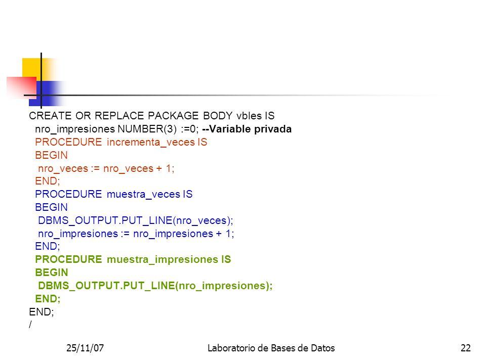 25/11/07Laboratorio de Bases de Datos22 CREATE OR REPLACE PACKAGE BODY vbles IS nro_impresiones NUMBER(3) :=0; --Variable privada PROCEDURE incrementa