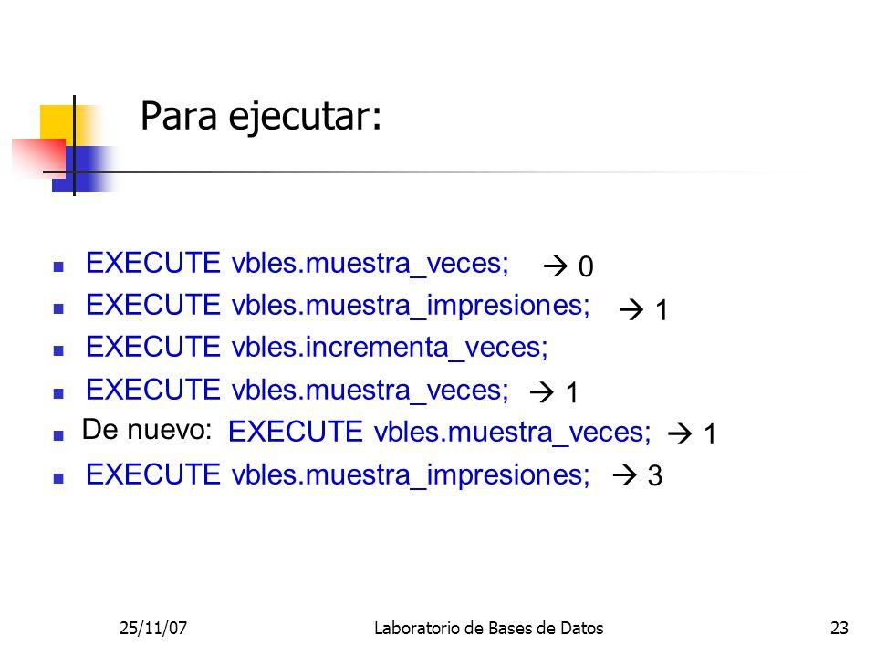 25/11/07Laboratorio de Bases de Datos23 Para ejecutar: EXECUTE vbles.muestra_veces; EXECUTE vbles.muestra_impresiones; EXECUTE vbles.incrementa_veces; EXECUTE vbles.muestra_veces; EXECUTE vbles.muestra_impresiones; 0 1 1 1 3 De nuevo: