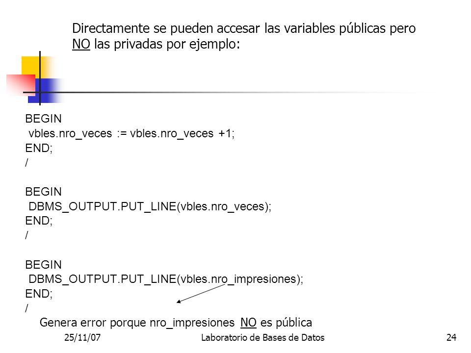 25/11/07Laboratorio de Bases de Datos24 Directamente se pueden accesar las variables públicas pero NO las privadas por ejemplo: BEGIN vbles.nro_veces