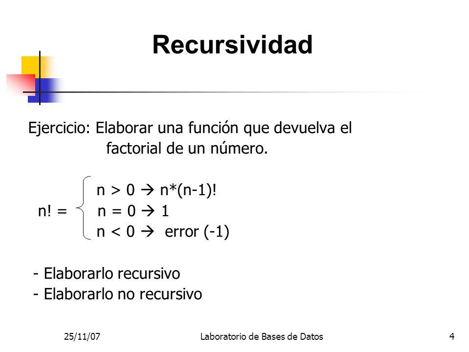 25/11/07Laboratorio de Bases de Datos4 Ejercicio: Elaborar una función que devuelva el factorial de un número.