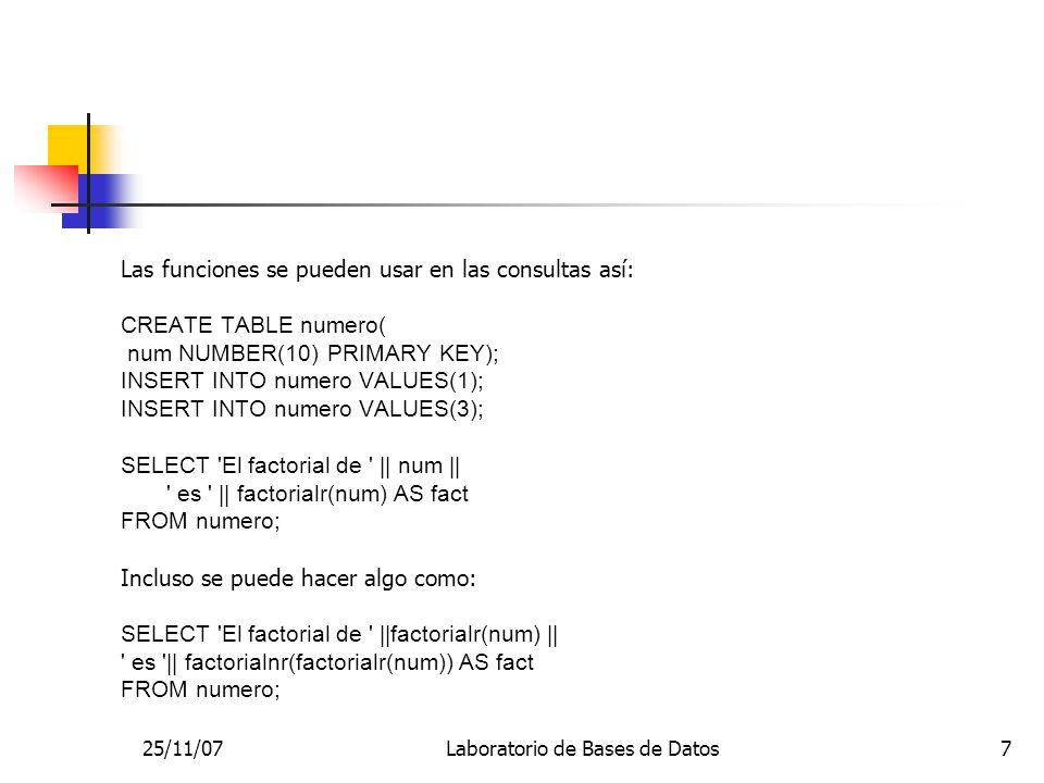 25/11/07Laboratorio de Bases de Datos7 Las funciones se pueden usar en las consultas así: CREATE TABLE numero( num NUMBER(10) PRIMARY KEY); INSERT INT