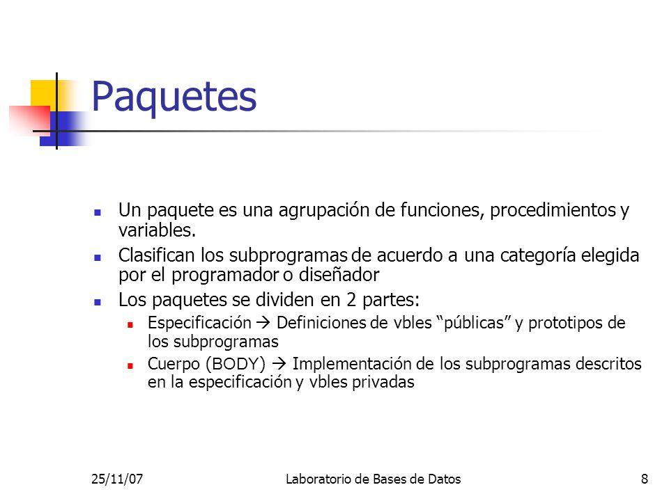 25/11/07Laboratorio de Bases de Datos8 Paquetes Un paquete es una agrupación de funciones, procedimientos y variables.