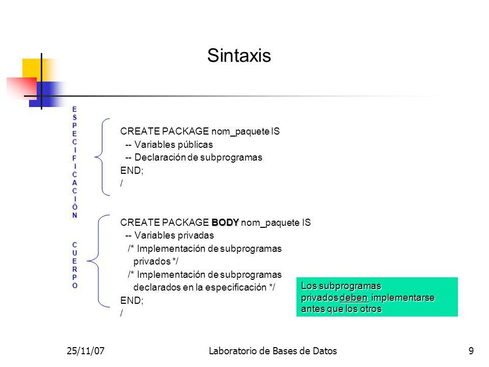 25/11/07Laboratorio de Bases de Datos9 CREATE PACKAGE nom_paquete IS -- Variables públicas -- Declaración de subprogramas END; / BODY CREATE PACKAGE B