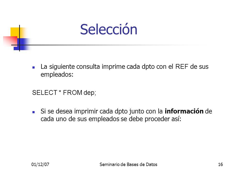 01/12/07Seminario de Bases de Datos16 La siguiente consulta imprime cada dpto con el REF de sus empleados: SELECT * FROM dep; Si se desea imprimir cad
