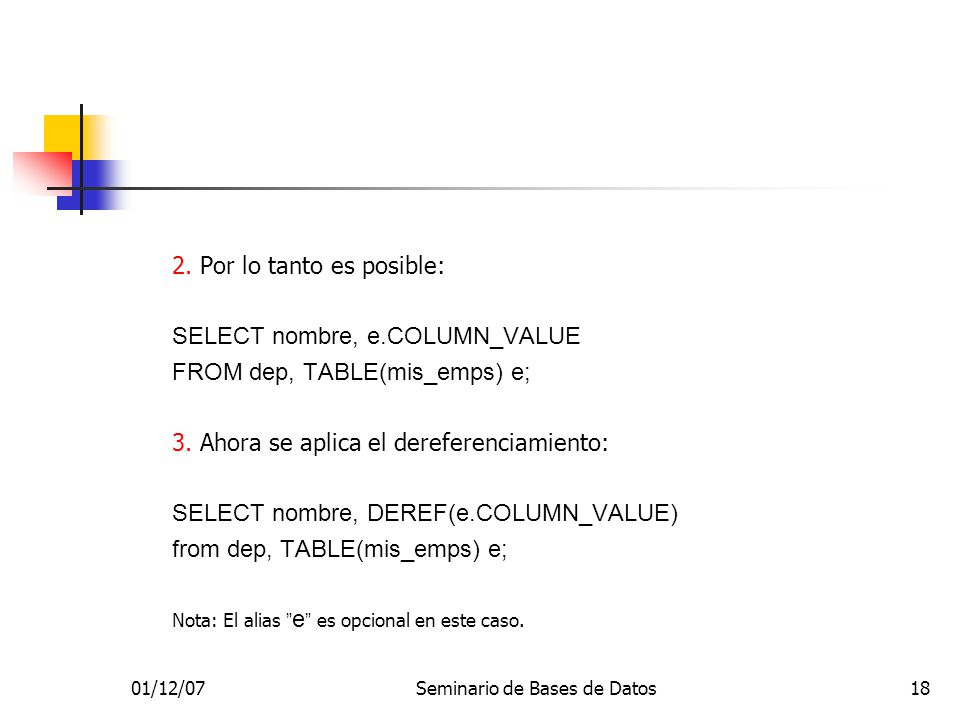 01/12/07Seminario de Bases de Datos18 2. Por lo tanto es posible: SELECT nombre, e.COLUMN_VALUE FROM dep, TABLE(mis_emps) e; 3. Ahora se aplica el der