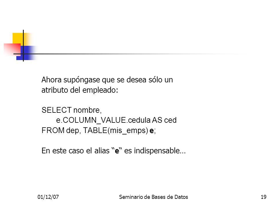 01/12/07Seminario de Bases de Datos19 Ahora supóngase que se desea sólo un atributo del empleado: SELECT nombre, e.COLUMN_VALUE.cedula AS ced e FROM dep, TABLE(mis_emps) e; e En este caso el alias e es indispensable…
