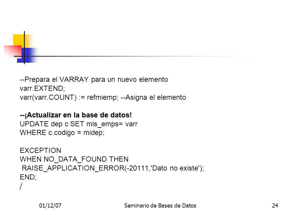 01/12/07Seminario de Bases de Datos24 --Prepara el VARRAY para un nuevo elemento varr.EXTEND; varr(varr.COUNT) := refmiemp; --Asigna el elemento --¡Actualizar en la base de datos.