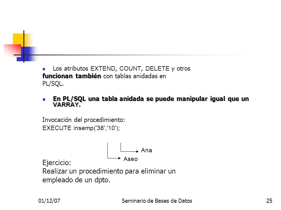 01/12/07Seminario de Bases de Datos25 Los atributos EXTEND, COUNT, DELETE y otros funcionan también funcionan también con tablas anidadas en PL/SQL.