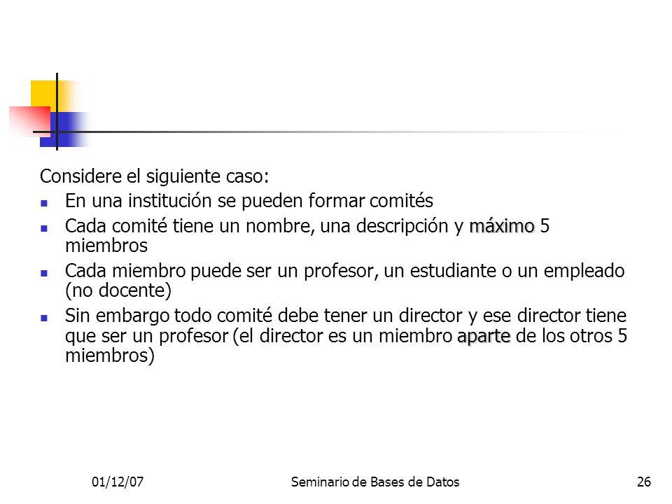 01/12/07Seminario de Bases de Datos26 Considere el siguiente caso: En una institución se pueden formar comités máximo Cada comité tiene un nombre, una