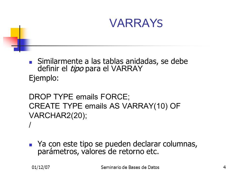 01/12/07Seminario de Bases de Datos4 tipo Similarmente a las tablas anidadas, se debe definir el tipo para el VARRAY Ejemplo: DROP TYPE emails FORCE; CREATE TYPE emails AS VARRAY(10) OF VARCHAR2(20); / Ya con este tipo se pueden declarar columnas, parámetros, valores de retorno etc.