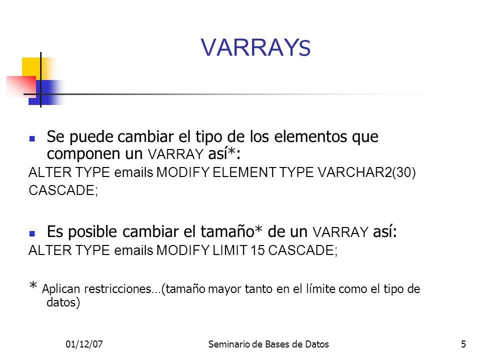 01/12/07Seminario de Bases de Datos5 Se puede cambiar el tipo de los elementos que componen un VARRAY así*: ALTER TYPE emails MODIFY ELEMENT TYPE VARCHAR2(30) CASCADE; Es posible cambiar el tamaño* de un VARRAY así: ALTER TYPE emails MODIFY LIMIT 15 CASCADE; * Aplican restricciones…(tamaño mayor tanto en el límite como el tipo de datos) VARRAY S