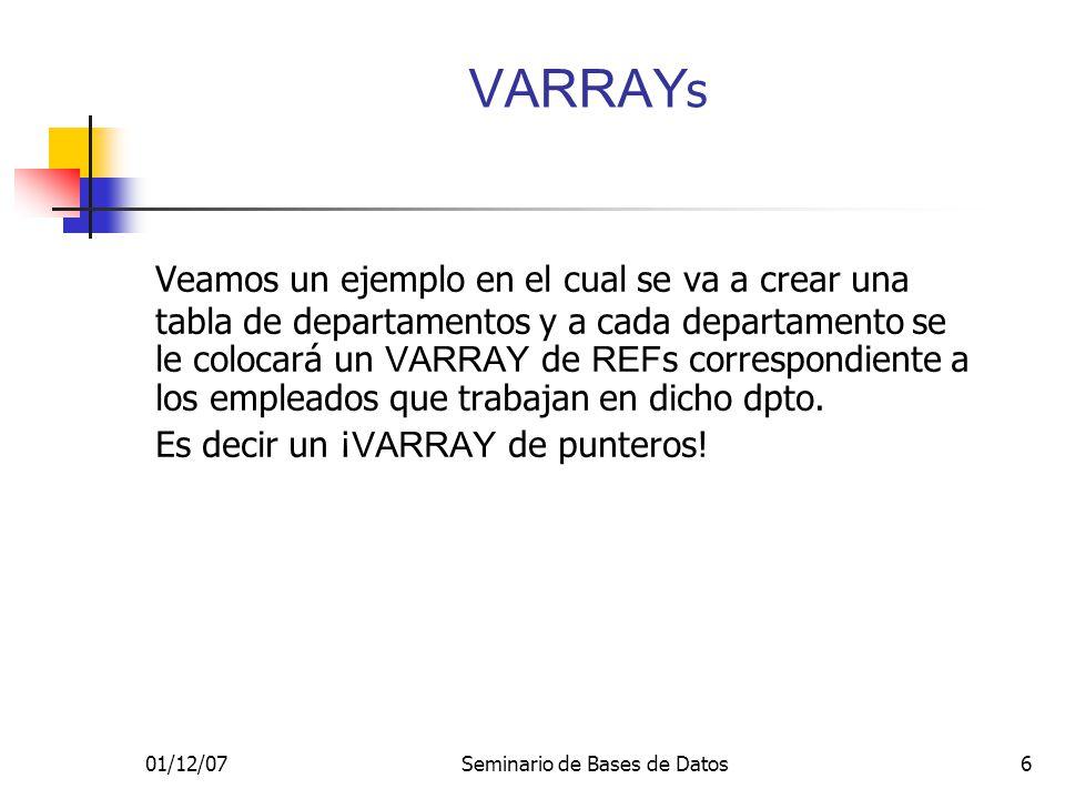 01/12/07Seminario de Bases de Datos6 VARRAY s Veamos un ejemplo en el cual se va a crear una tabla de departamentos y a cada departamento se le colocará un VARRAY de REF s correspondiente a los empleados que trabajan en dicho dpto.