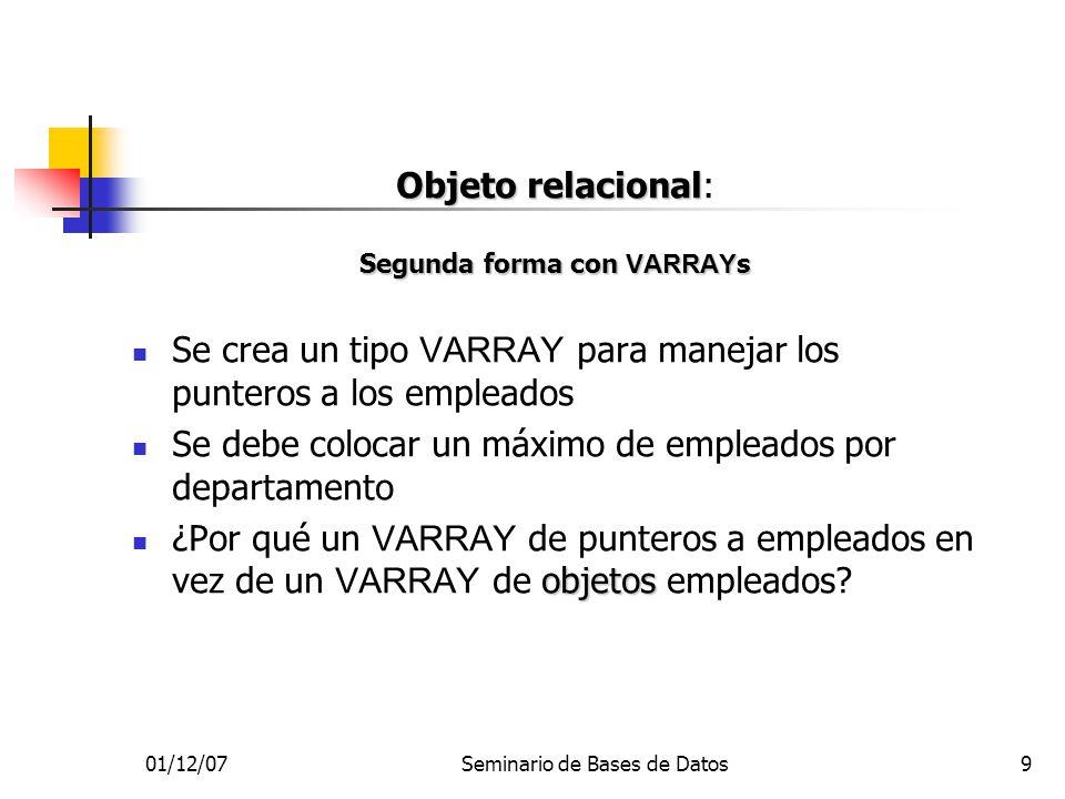 01/12/07Seminario de Bases de Datos9 Objeto relacional Objeto relacional: Segunda forma con VARRAY s Se crea un tipo VARRAY para manejar los punteros
