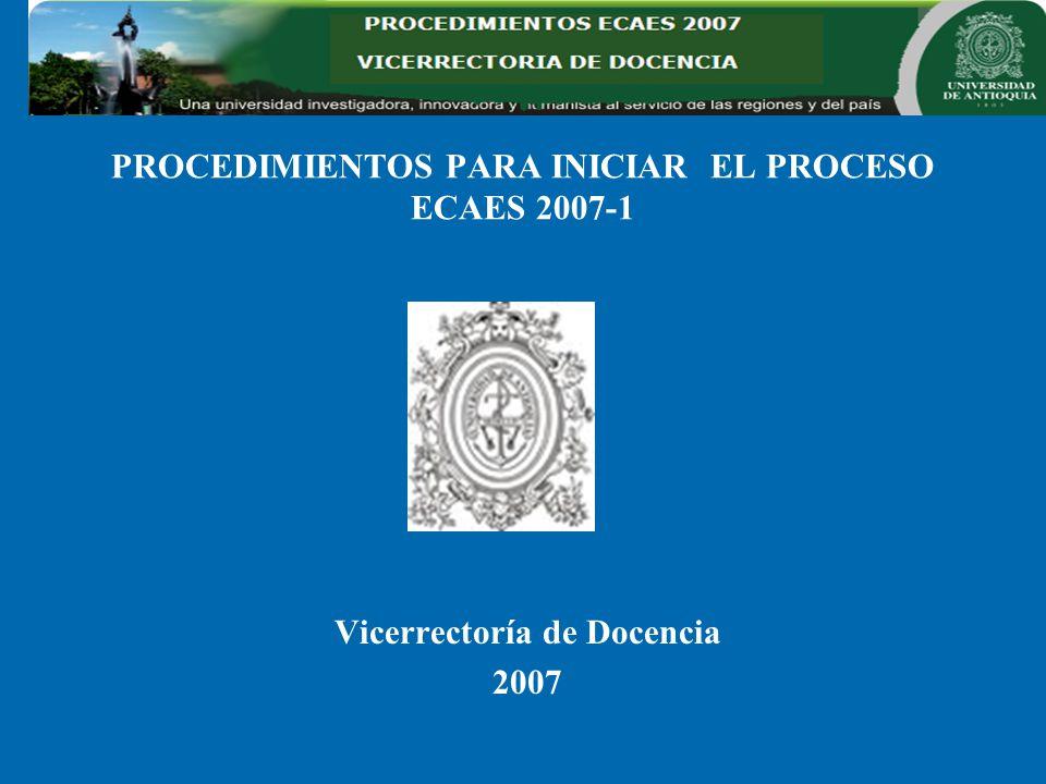 PROCEDIMIENTOS PARA INICIAR EL PROCESO ECAES 2007-1 Vicerrectoría de Docencia 2007