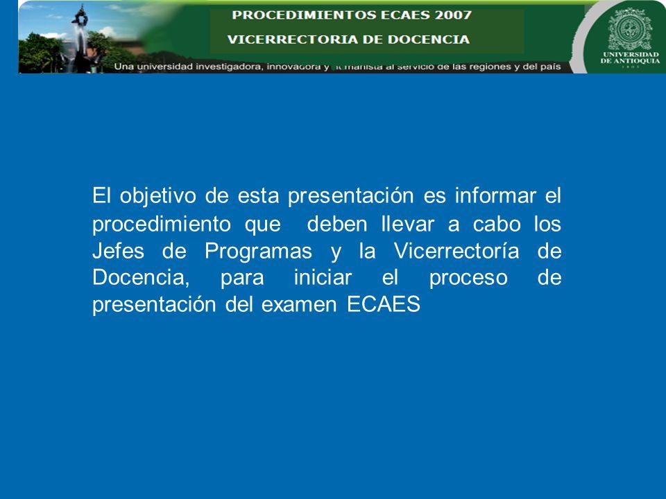 El objetivo de esta presentación es informar el procedimiento que deben llevar a cabo los Jefes de Programas y la Vicerrectoría de Docencia, para iniciar el proceso de presentación del examen ECAES