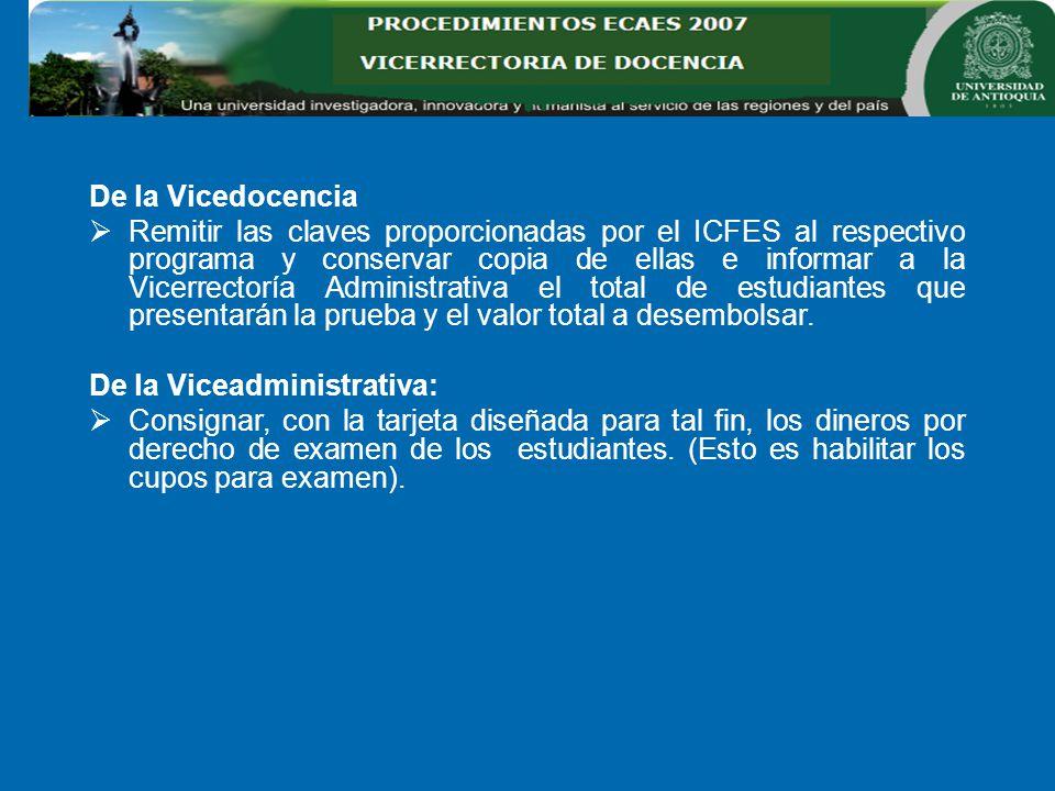 De la Vicedocencia Remitir las claves proporcionadas por el ICFES al respectivo programa y conservar copia de ellas e informar a la Vicerrectoría Administrativa el total de estudiantes que presentarán la prueba y el valor total a desembolsar.