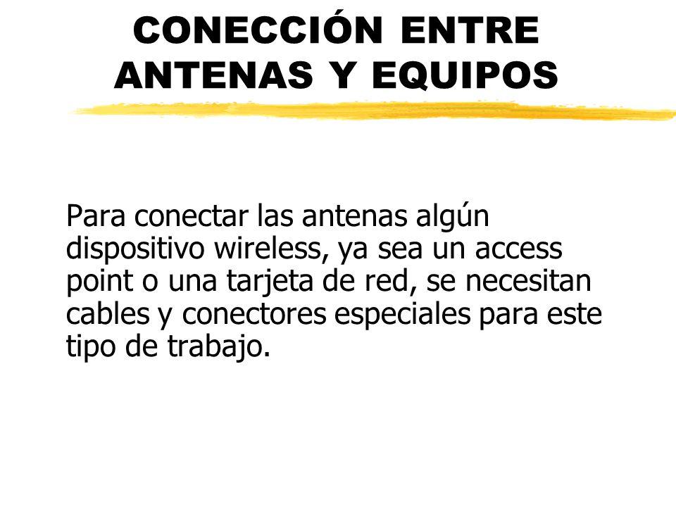 CONECCIÓN ENTRE ANTENAS Y EQUIPOS Para conectar las antenas algún dispositivo wireless, ya sea un access point o una tarjeta de red, se necesitan cables y conectores especiales para este tipo de trabajo.