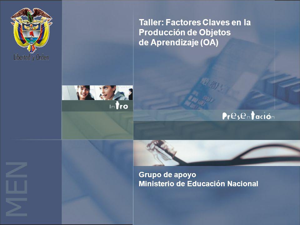 M E N Taller: Factores Claves en la Producción de Objetos de Aprendizaje (OA) Grupo de apoyo Ministerio de Educación Nacional