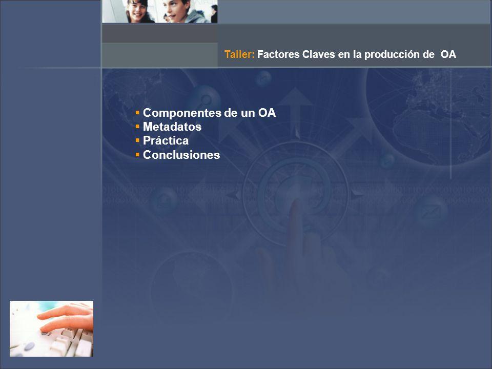 Componentes de un OA Metadatos Práctica Conclusiones Taller: Factores Claves en la producción de OA
