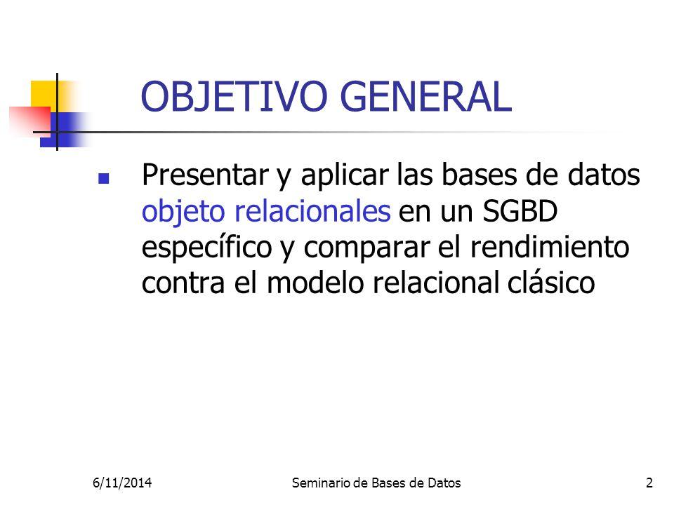 6/11/2014Seminario de Bases de Datos2 OBJETIVO GENERAL Presentar y aplicar las bases de datos objeto relacionales en un SGBD específico y comparar el rendimiento contra el modelo relacional clásico