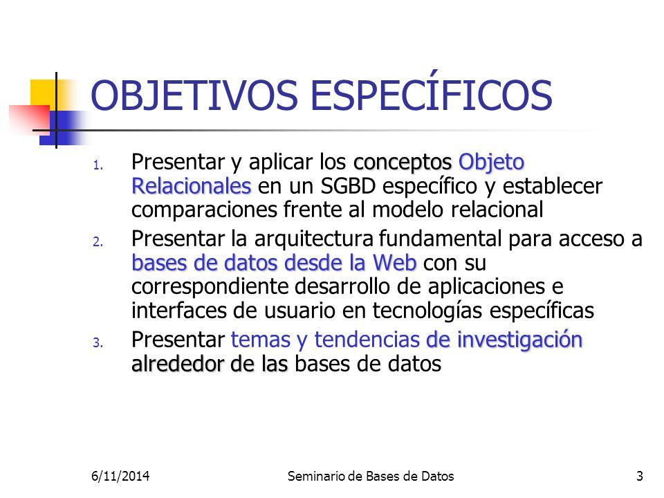 6/11/2014Seminario de Bases de Datos3 OBJETIVOS ESPECÍFICOS conceptos Objeto Relacionales 1. Presentar y aplicar los conceptos Objeto Relacionales en