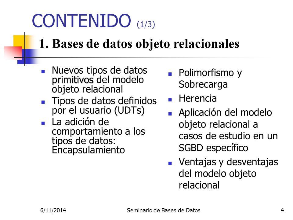 6/11/2014Seminario de Bases de Datos4 CONTENIDO (1/3) primitivos Nuevos tipos de datos primitivos del modelo objeto relacional Tipos de datos definidos por el usuario (UDTs) La adición de comportamiento a los tipos de datos: Encapsulamiento Polimorfismo y Sobrecarga Herencia Aplicación del modelo objeto relacional a casos de estudio en un SGBD específico Ventajas y desventajas del modelo objeto relacional 1.
